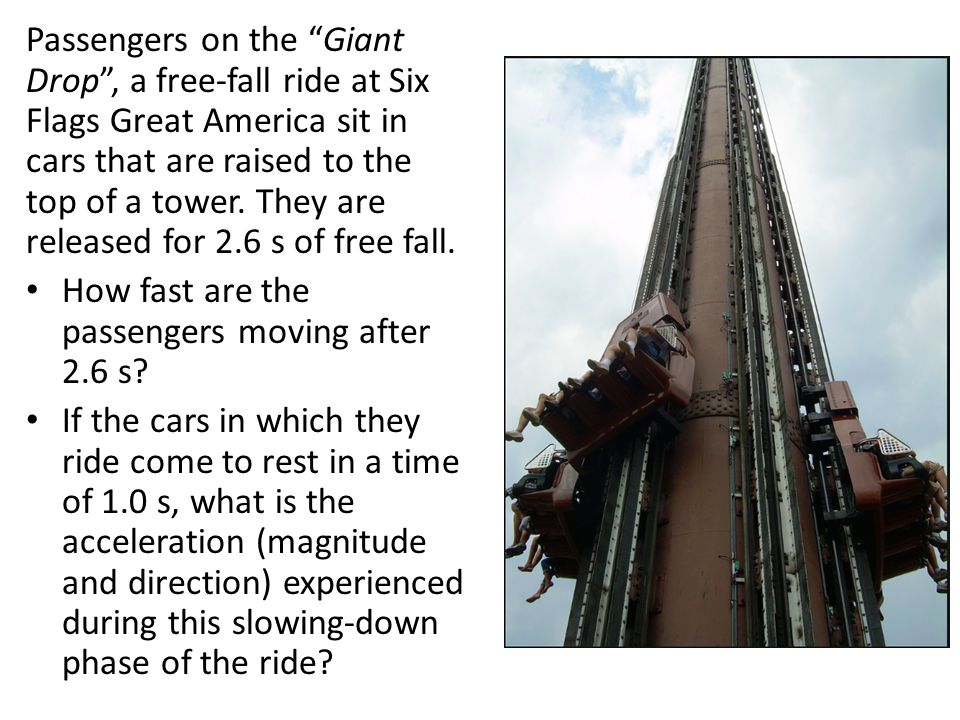 Passengers on the Giant Drop , a free-fall ride at Six Flags Great America sit in cars that are raised to the top of a tower. They are released for 2.6 s of free fall.