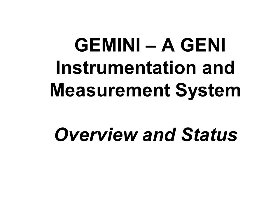 GEMINI – A GENI Instrumentation and Measurement System Overview and Status
