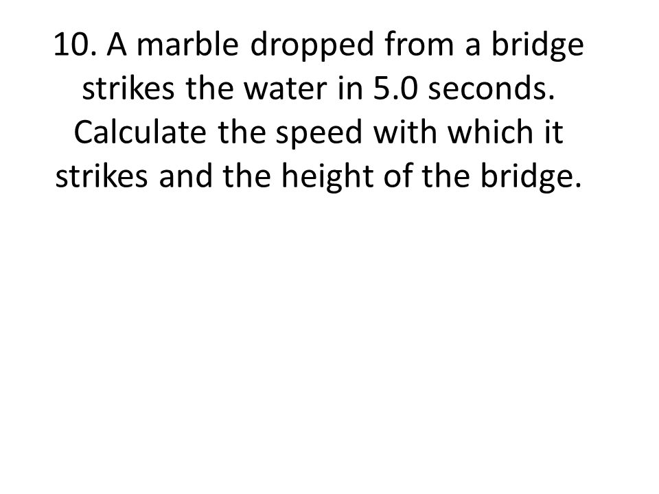 10. A marble dropped from a bridge strikes the water in 5. 0 seconds