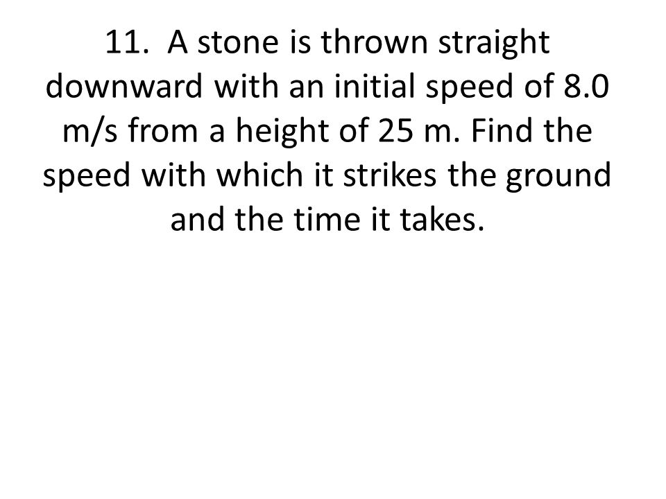 11. A stone is thrown straight downward with an initial speed of 8