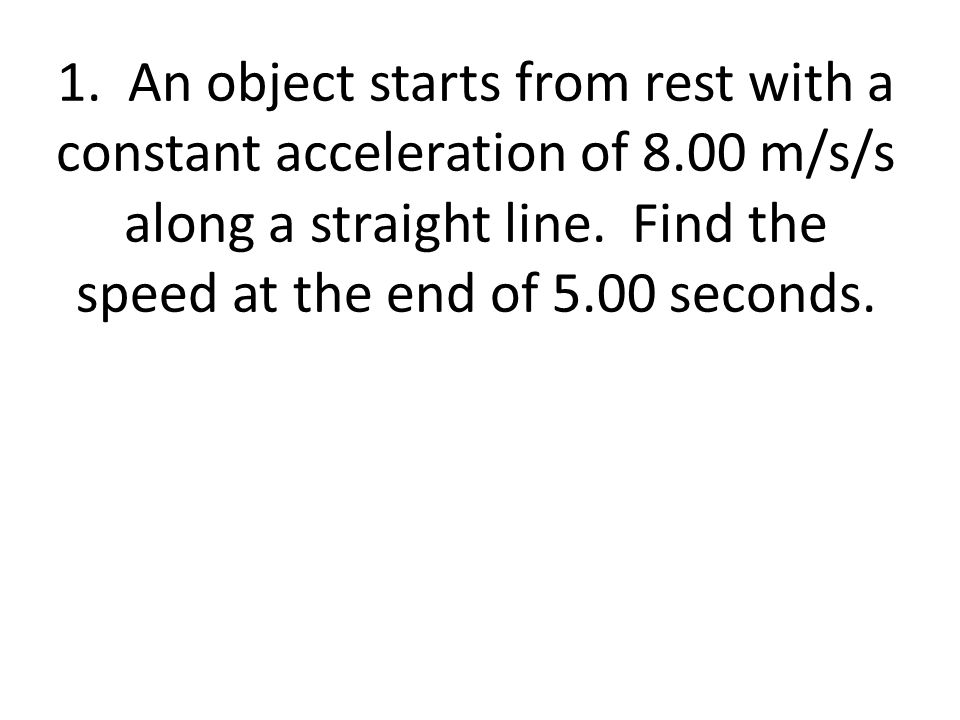 1. An object starts from rest with a constant acceleration of 8