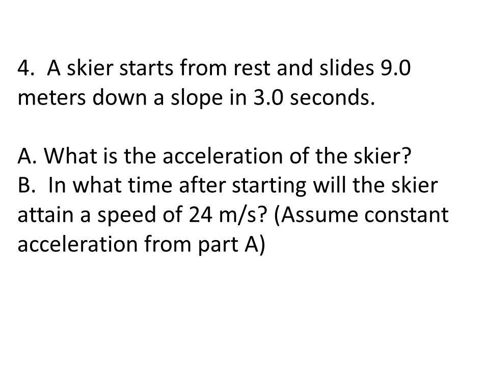 4. A skier starts from rest and slides 9. 0 meters down a slope in 3