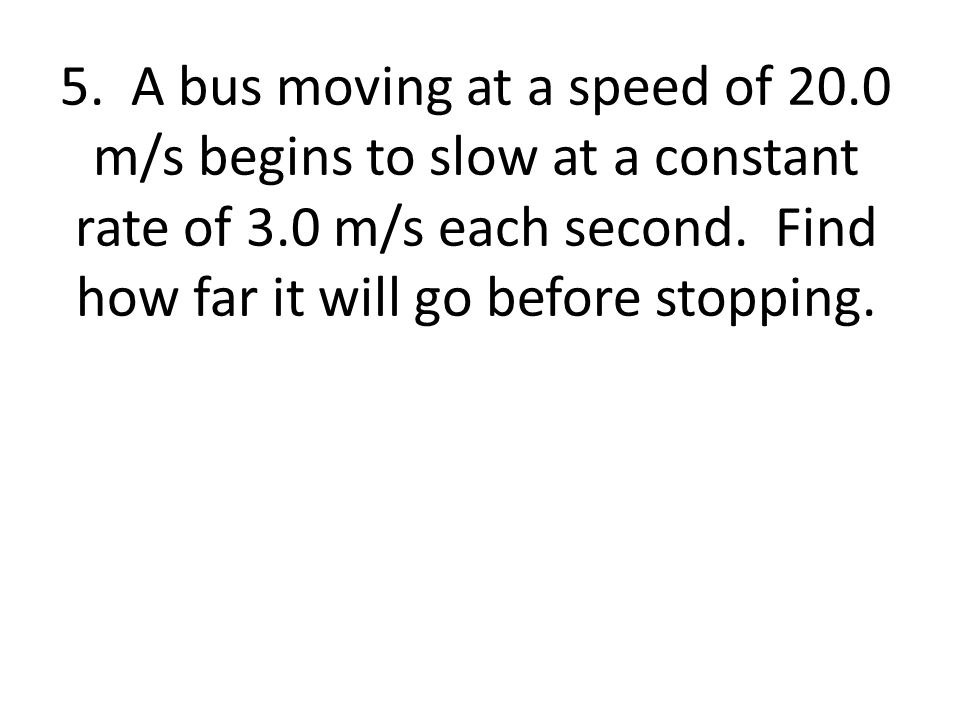 5. A bus moving at a speed of 20