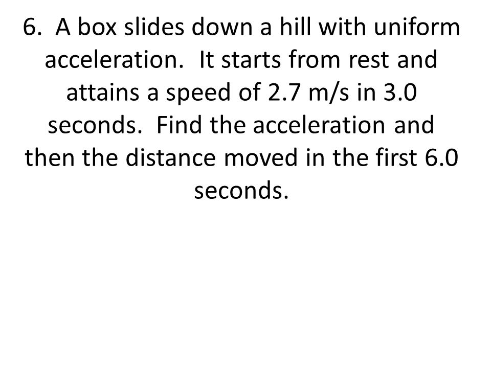 6. A box slides down a hill with uniform acceleration