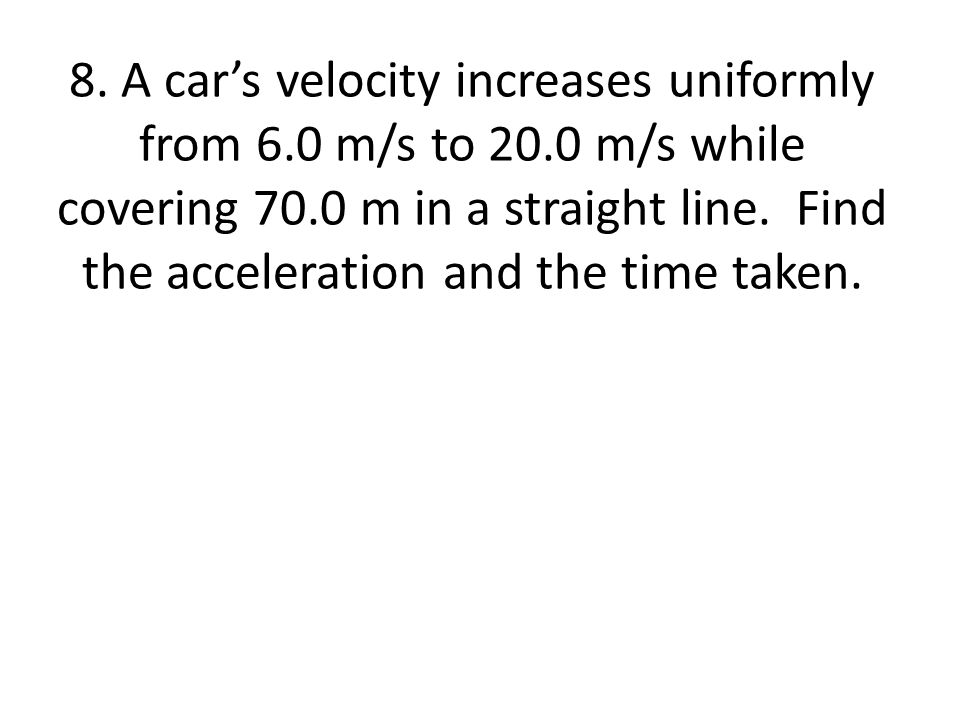 8. A car's velocity increases uniformly from 6. 0 m/s to 20