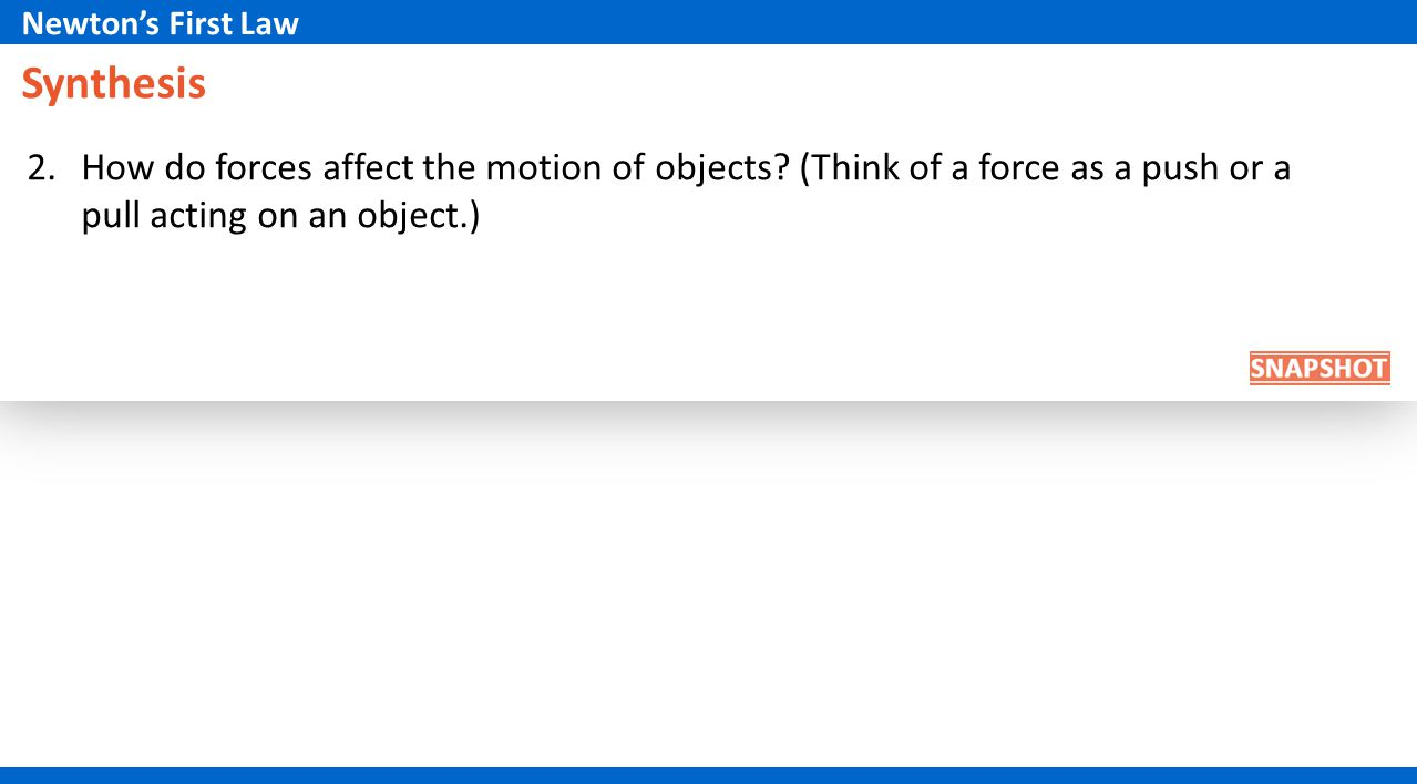 Newton's First Law Synthesis. 2. How do forces affect the motion of objects (Think of a force as a push or a pull acting on an object.)