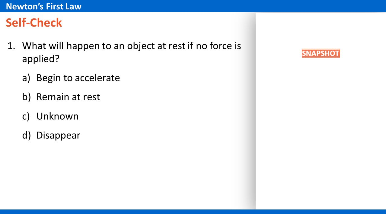 Newton's First Law Self-Check. What will happen to an object at rest if no force is applied Begin to accelerate.