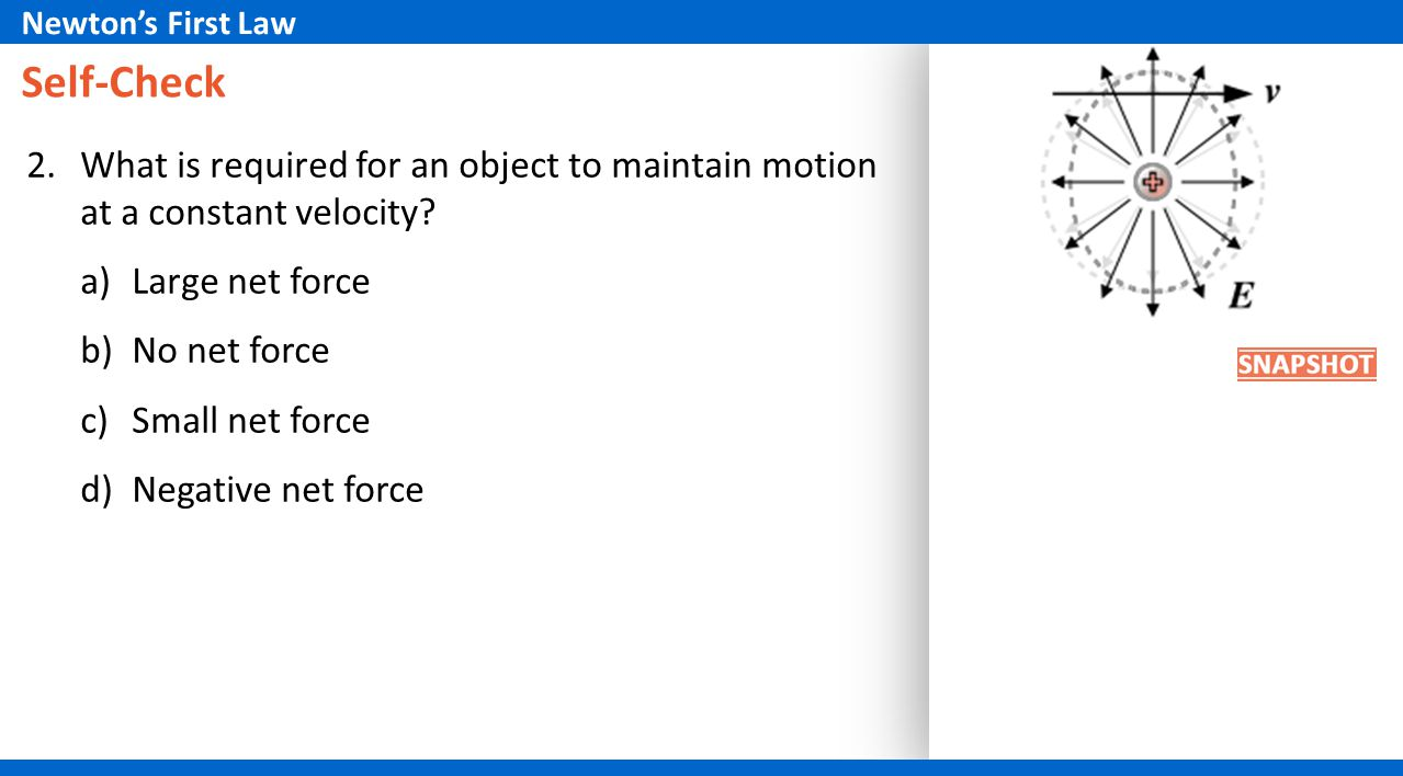 Newton's First Law Self-Check. What is required for an object to maintain motion at a constant velocity