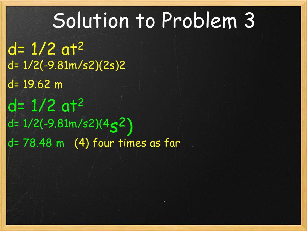 Solution to Problem 3 d= 1/2 at2 d= 1/2(-9.81m/s2)(2s)2 d= 19.62 m