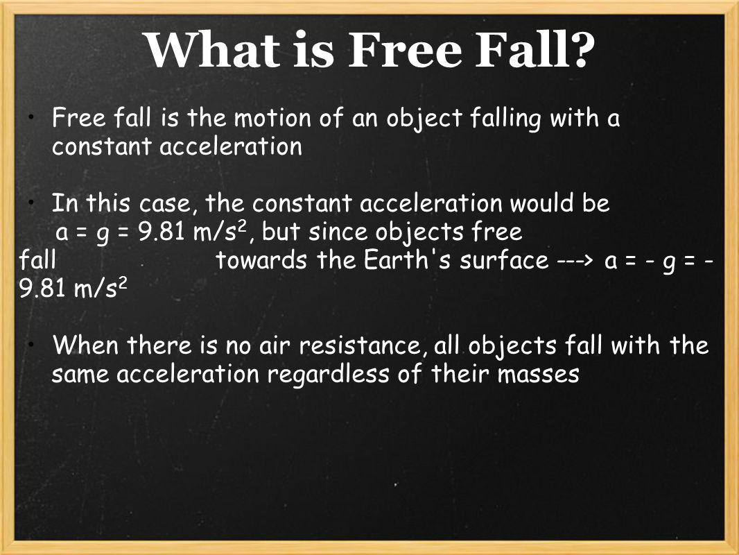 What is Free Fall Free fall is the motion of an object falling with a constant acceleration. In this case, the constant acceleration would be