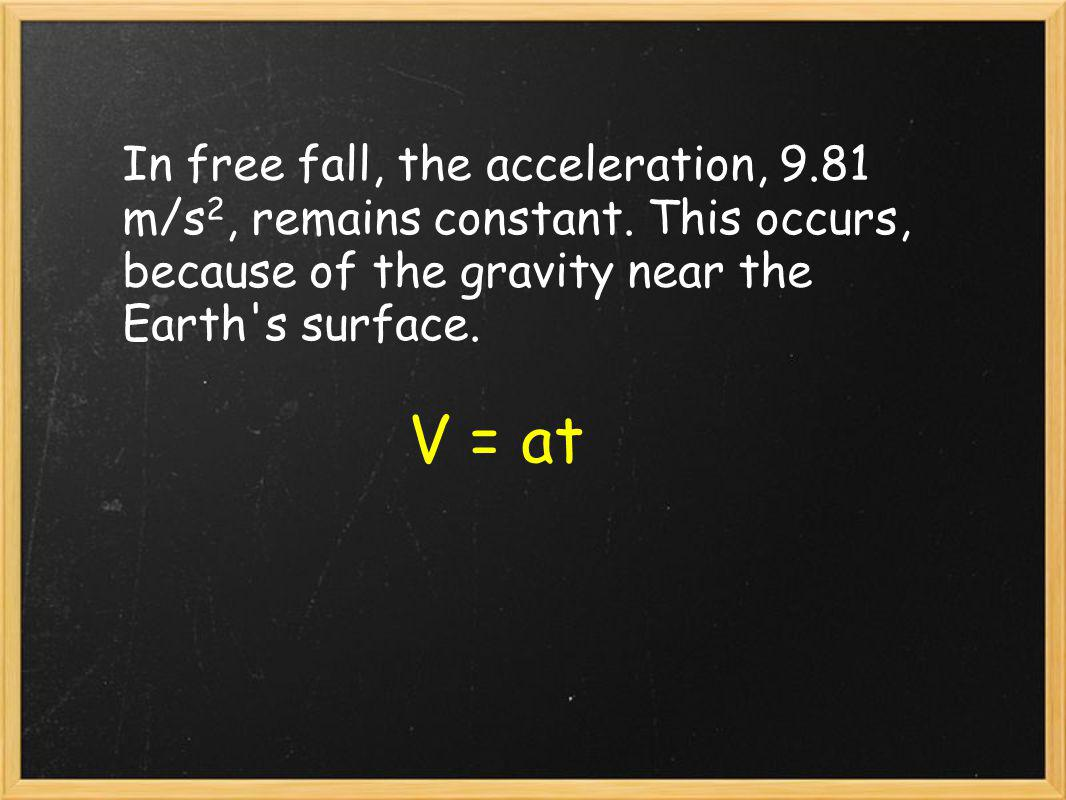 In free fall, the acceleration, 9. 81 m/s2, remains constant