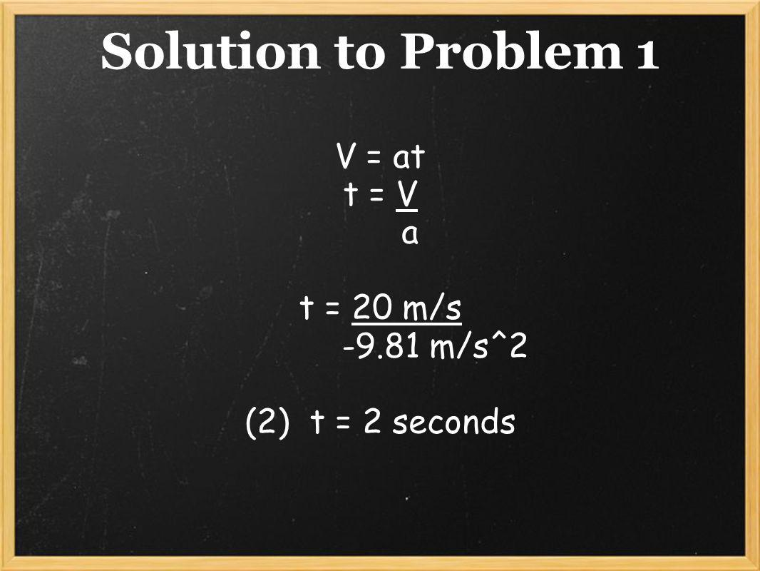 Solution to Problem 1 V = at t = V a t = 20 m/s -9.81 m/s^2
