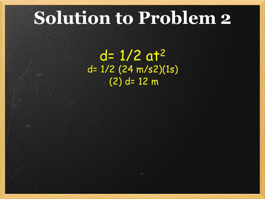 d= 1/2 at2 d= 1/2 (24 m/s2)(1s) (2) d= 12 m