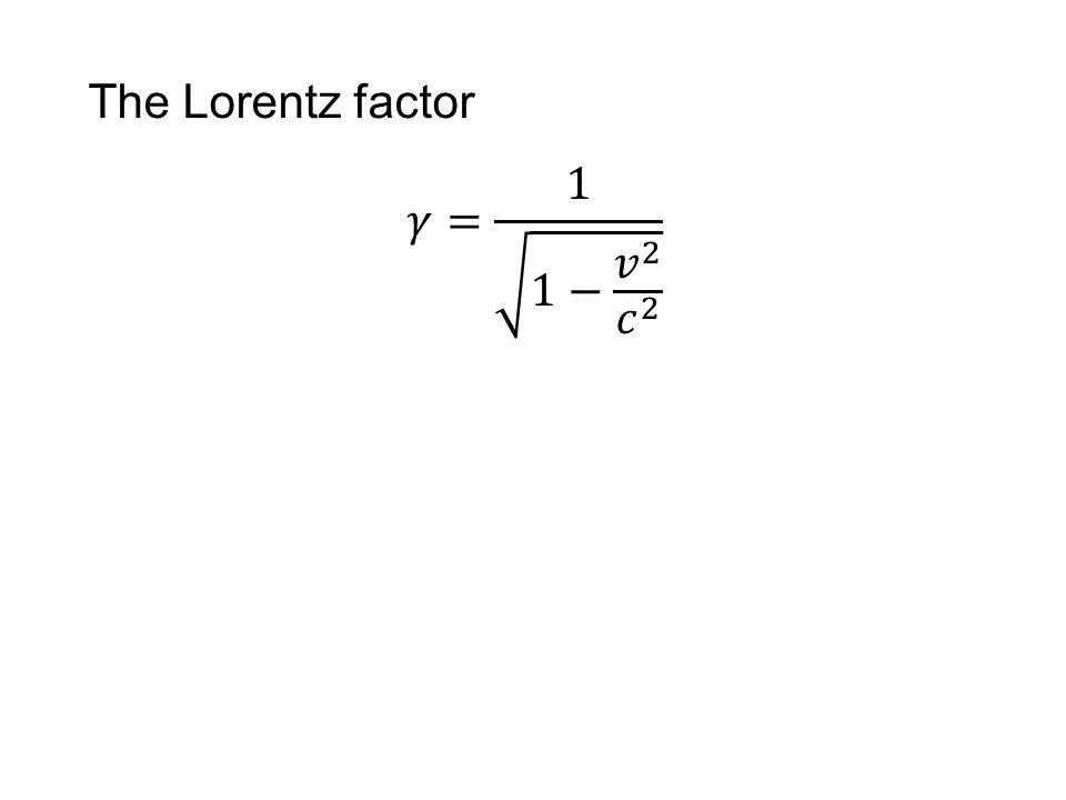 The Lorentz factor 𝛾= 1 1− 𝑣 2 𝑐 2