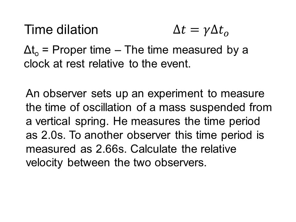 Time dilation Δ𝑡=𝛾Δ 𝑡 𝑜. Δto = Proper time – The time measured by a clock at rest relative to the event.