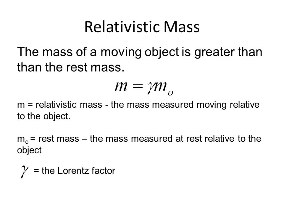 Relativistic Mass The mass of a moving object is greater than than the rest mass.