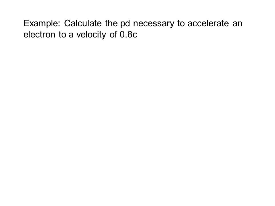 Example: Calculate the pd necessary to accelerate an electron to a velocity of 0.8c