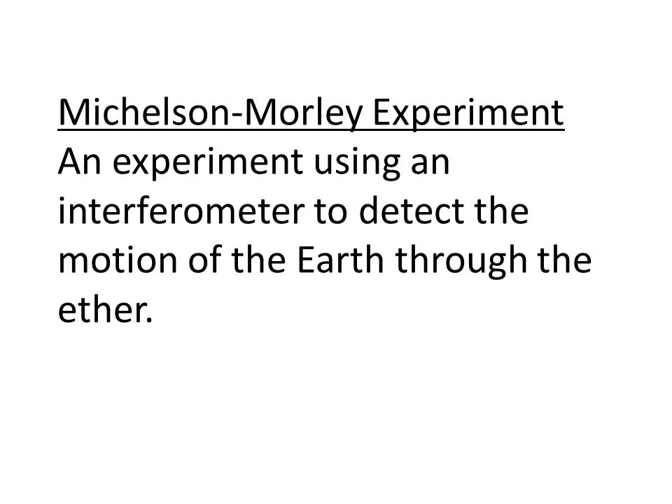 Michelson-Morley Experiment An experiment using an interferometer to detect the motion of the Earth through the ether.