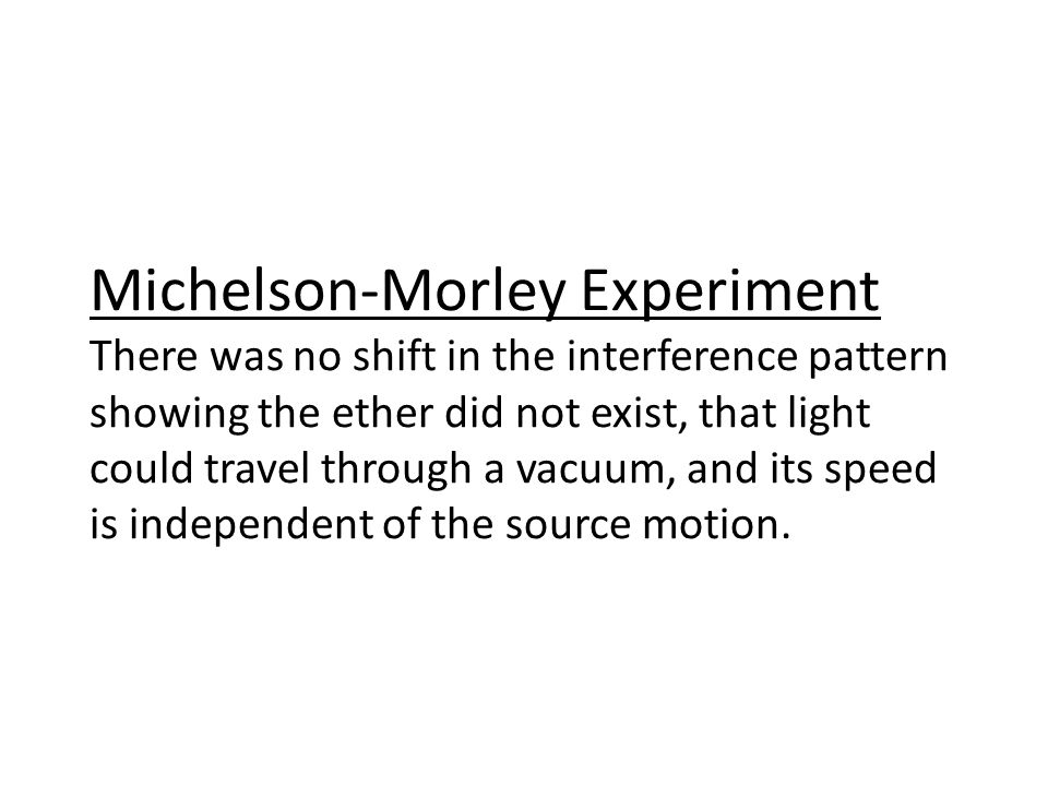 Michelson-Morley Experiment There was no shift in the interference pattern showing the ether did not exist, that light could travel through a vacuum, and its speed is independent of the source motion.
