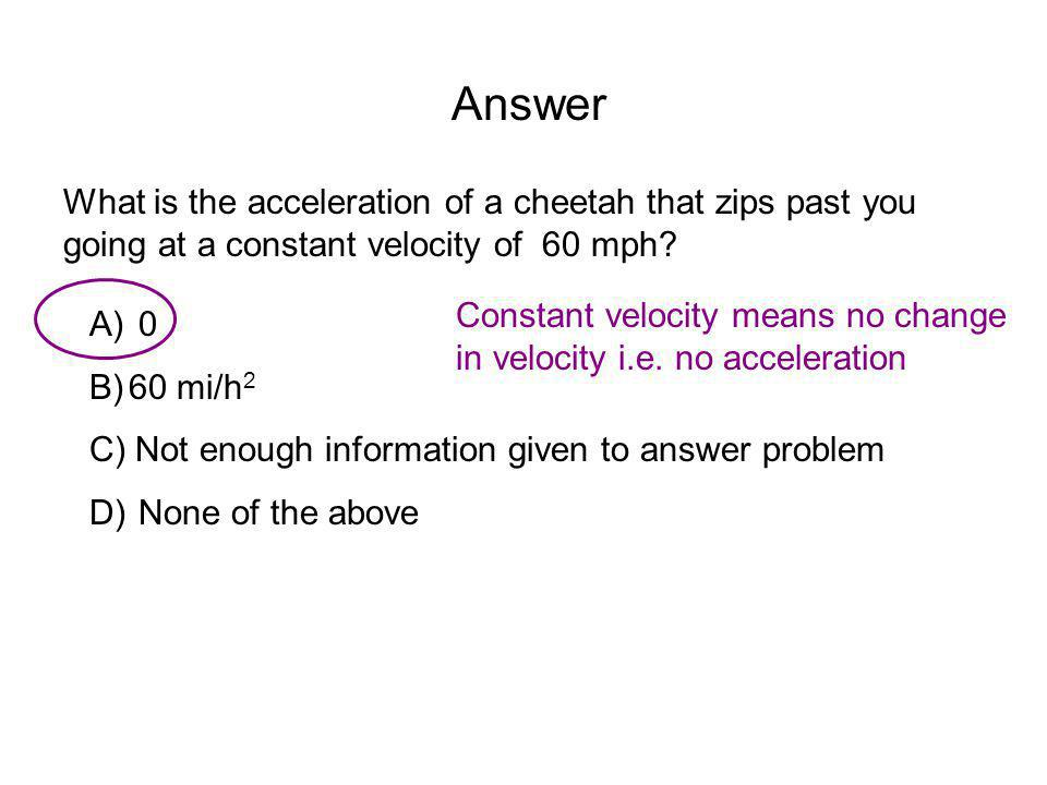 Answer What is the acceleration of a cheetah that zips past you going at a constant velocity of 60 mph
