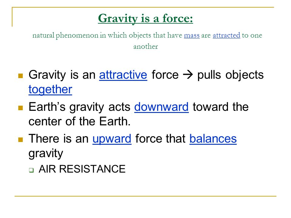 Gravity is a force: natural phenomenon in which objects that have mass are attracted to one another