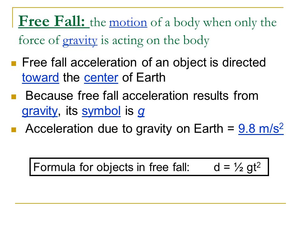 Free Fall: the motion of a body when only the force of gravity is acting on the body
