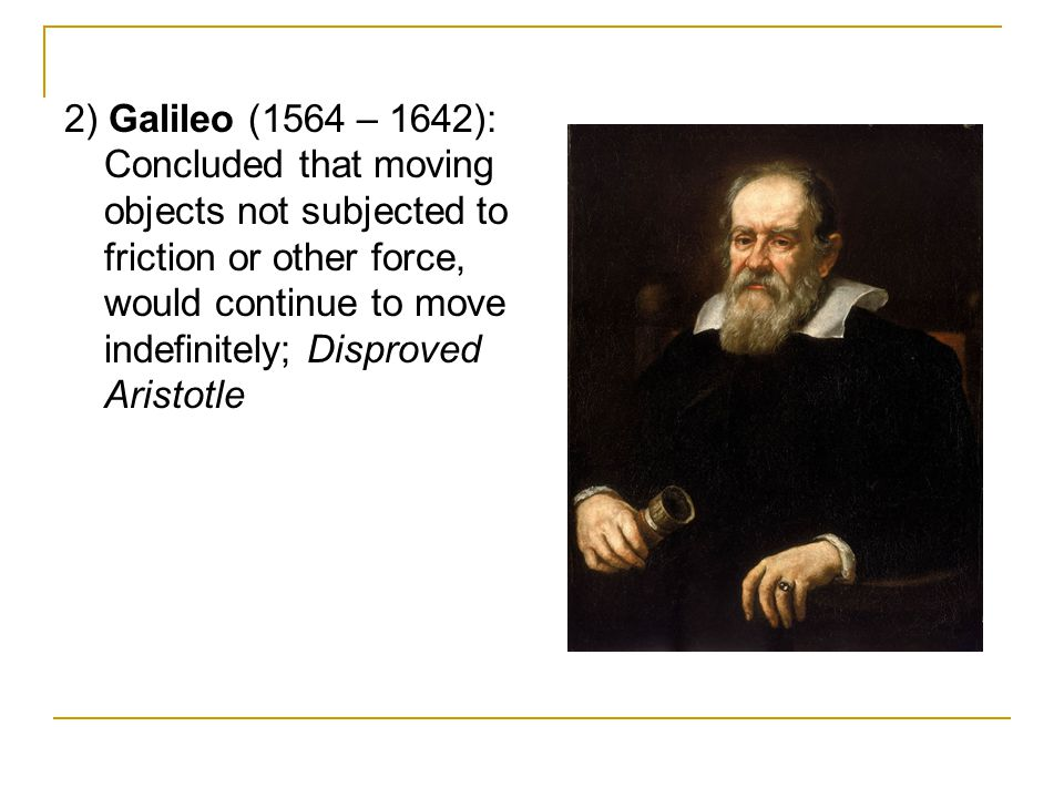 2) Galileo (1564 – 1642): Concluded that moving objects not subjected to friction or other force, would continue to move indefinitely; Disproved Aristotle
