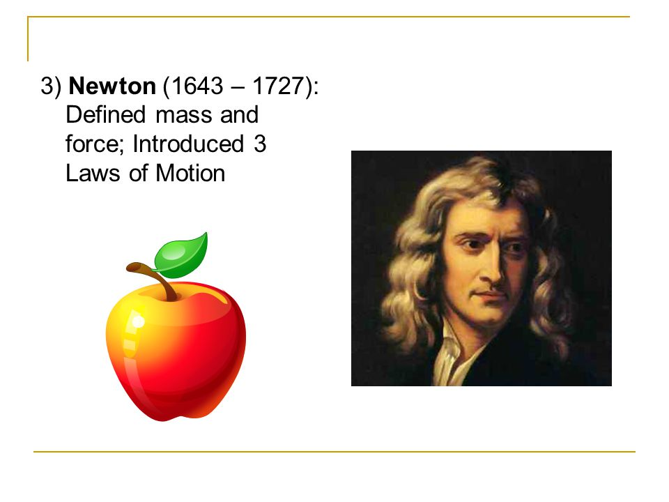 3) Newton (1643 – 1727): Defined mass and force; Introduced 3 Laws of Motion