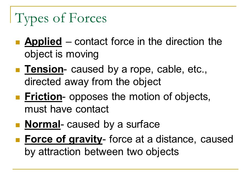 Types of Forces Applied – contact force in the direction the object is moving. Tension- caused by a rope, cable, etc., directed away from the object.