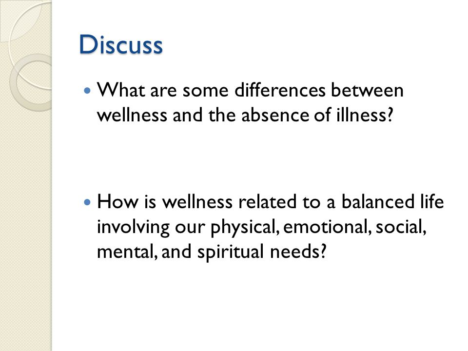 Discuss What are some differences between wellness and the absence of illness