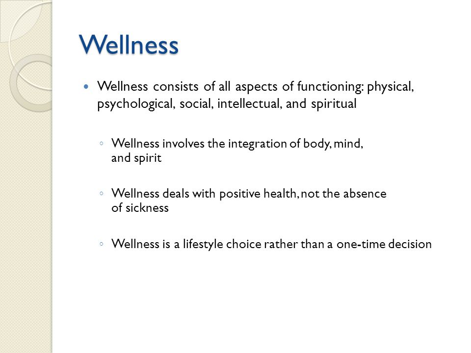 Wellness Wellness consists of all aspects of functioning: physical, psychological, social, intellectual, and spiritual.