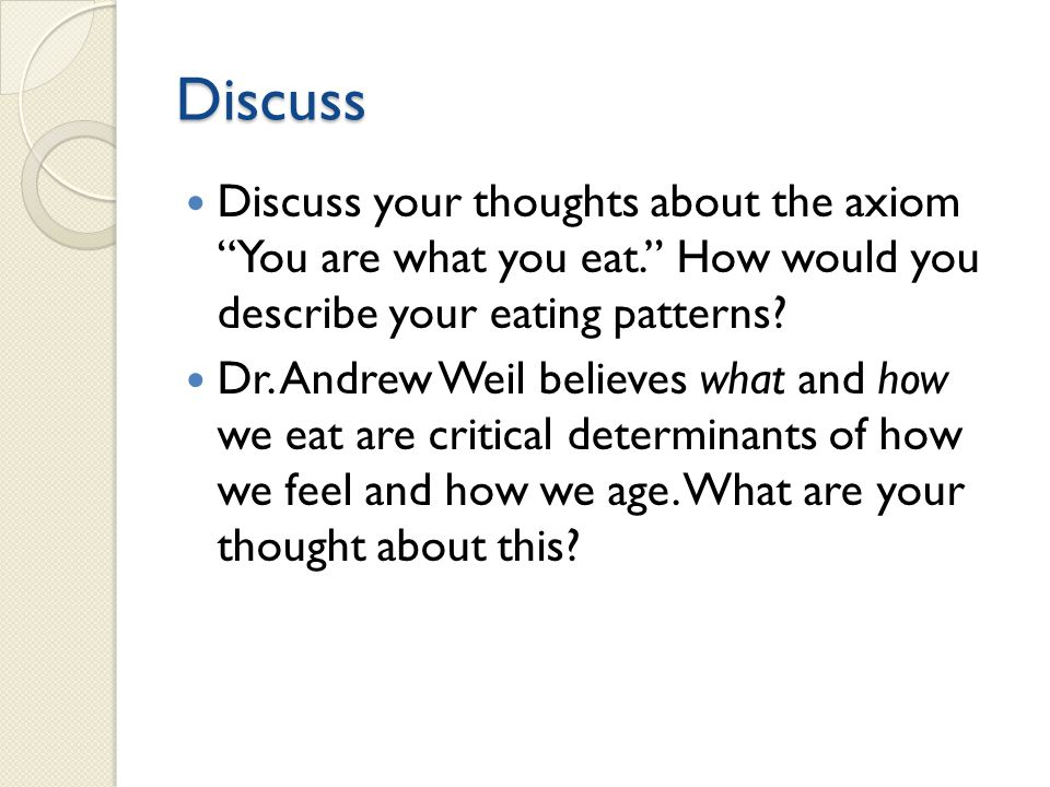 Discuss Discuss your thoughts about the axiom You are what you eat. How would you describe your eating patterns