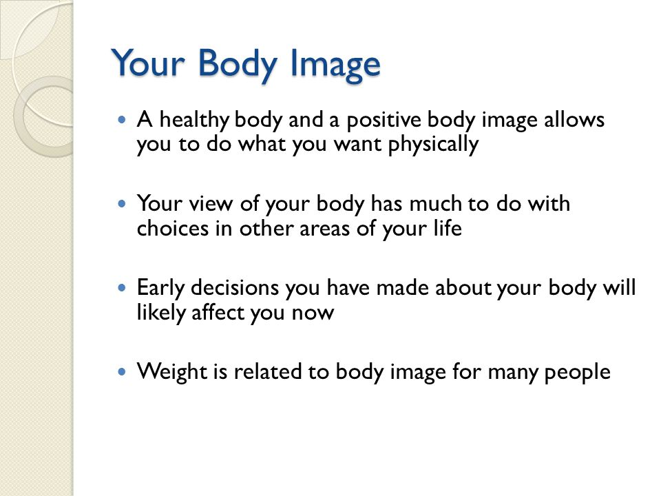 Your Body Image A healthy body and a positive body image allows you to do what you want physically.