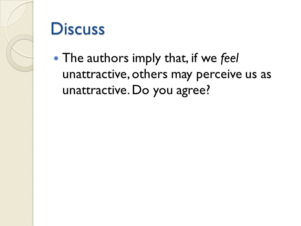 Discuss The authors imply that, if we feel unattractive, others may perceive us as unattractive.