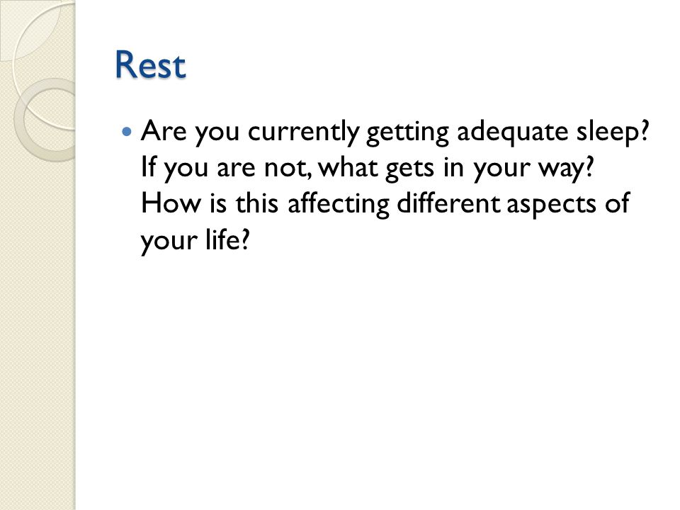 Rest Are you currently getting adequate sleep. If you are not, what gets in your way.
