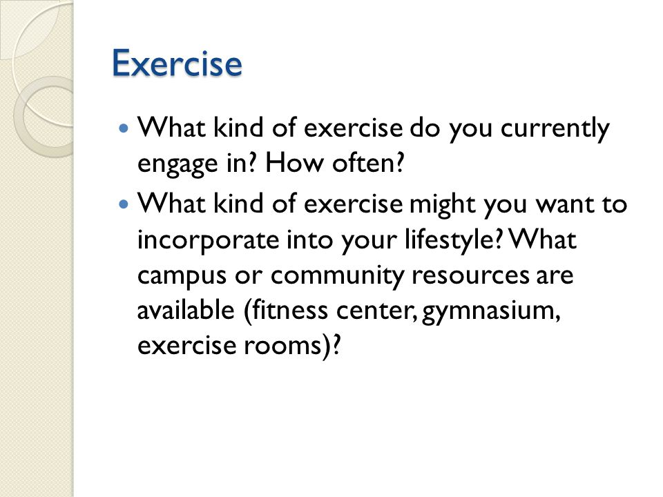Exercise What kind of exercise do you currently engage in How often
