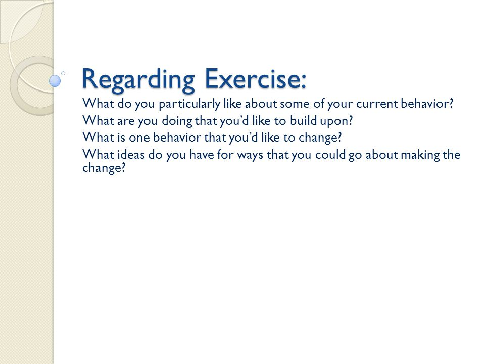 Regarding Exercise: What do you particularly like about some of your current behavior What are you doing that you'd like to build upon