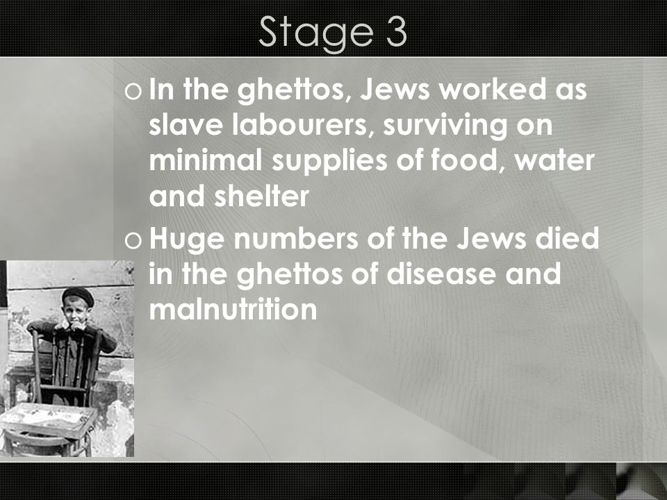 Stage 3 In the ghettos, Jews worked as slave labourers, surviving on minimal supplies of food, water and shelter.