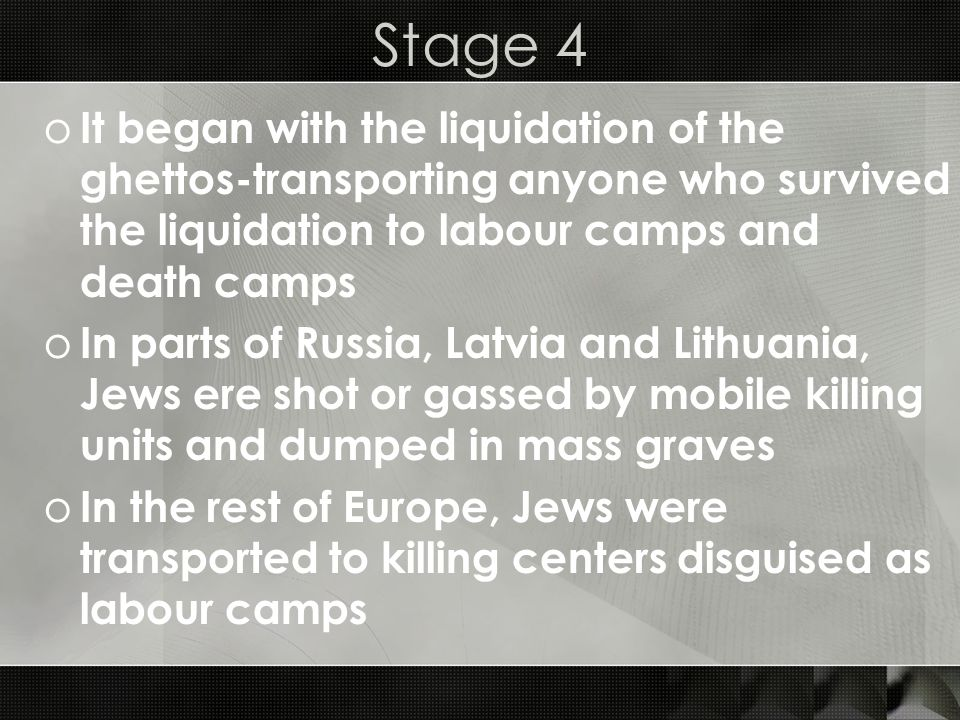 Stage 4 It began with the liquidation of the ghettos-transporting anyone who survived the liquidation to labour camps and death camps.
