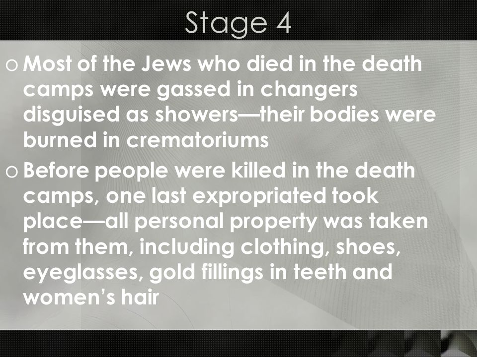 Stage 4 Most of the Jews who died in the death camps were gassed in changers disguised as showers—their bodies were burned in crematoriums.