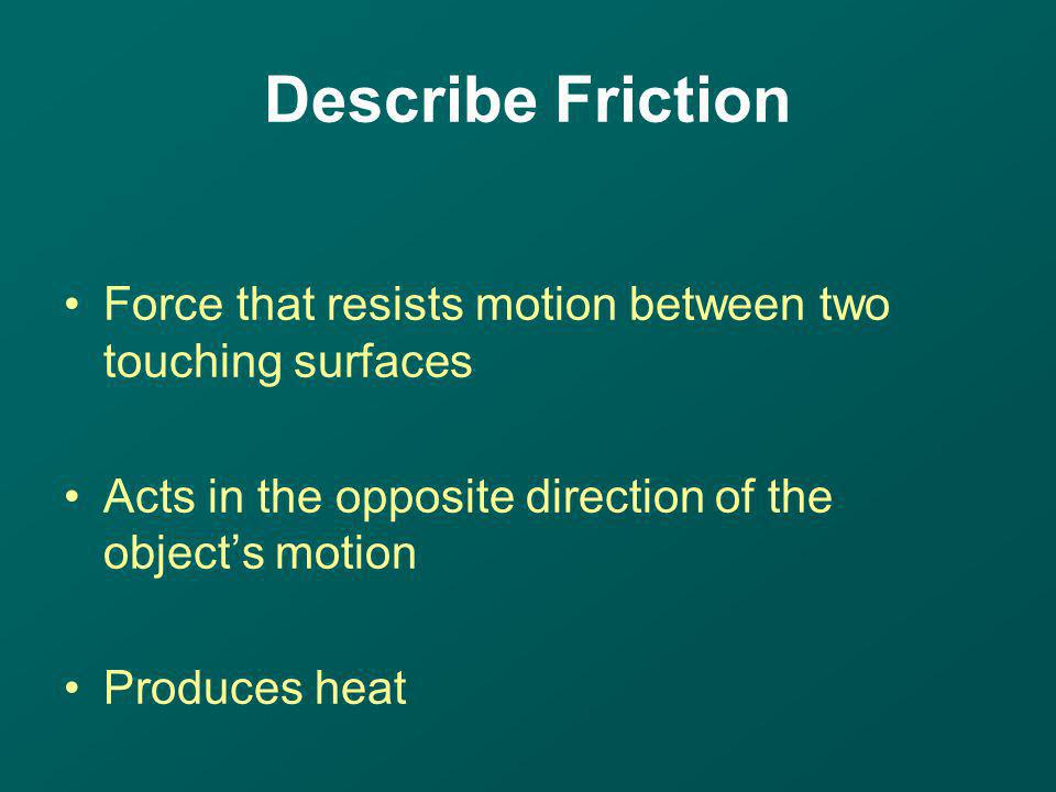 Describe Friction Force that resists motion between two touching surfaces. Acts in the opposite direction of the object's motion.