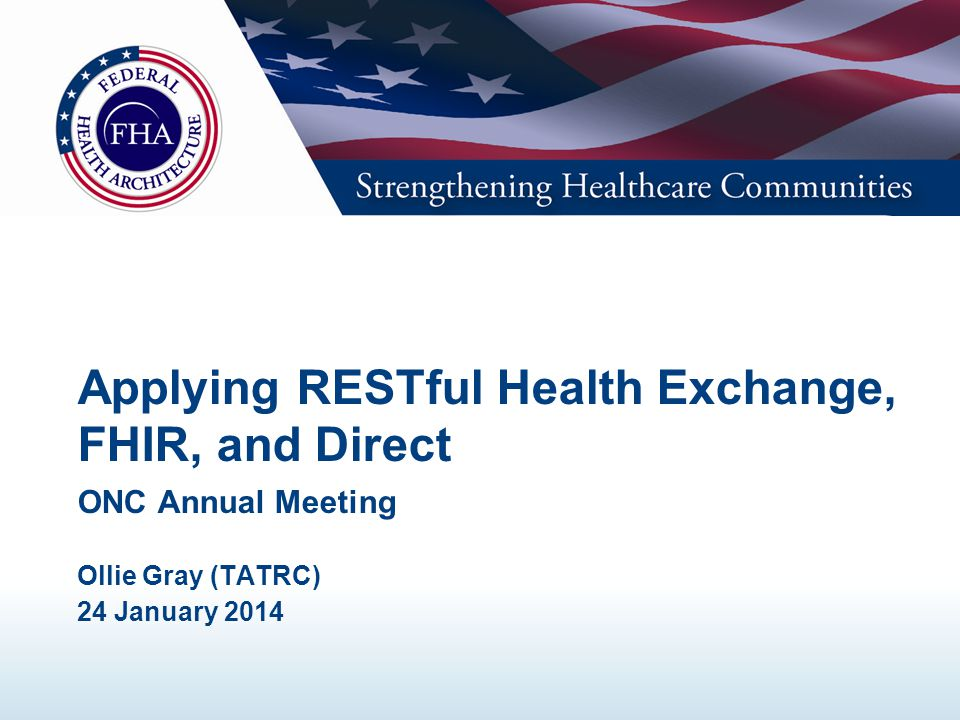 Applying RESTful Health Exchange, FHIR, and Direct ONC Annual Meeting Ollie Gray (TATRC) 24 January 2014