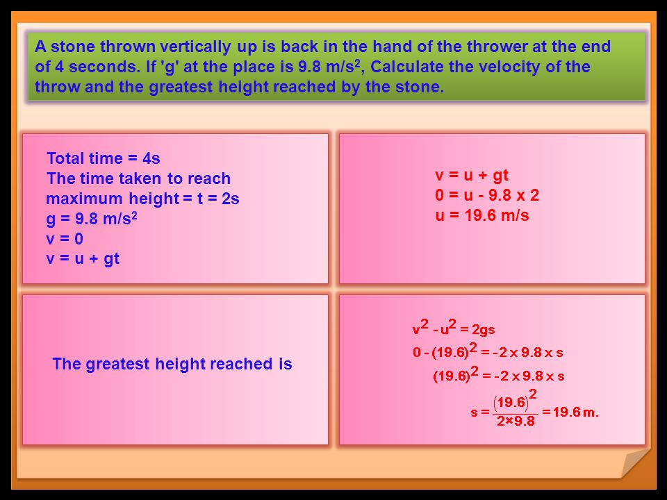 A stone thrown vertically up is back in the hand of the thrower at the end of 4 seconds. If g at the place is 9.8 m/s2, Calculate the velocity of the throw and the greatest height reached by the stone.