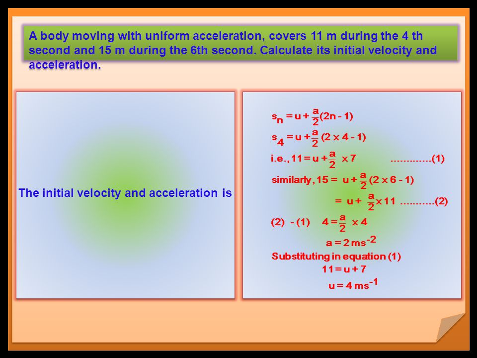 The initial velocity and acceleration is