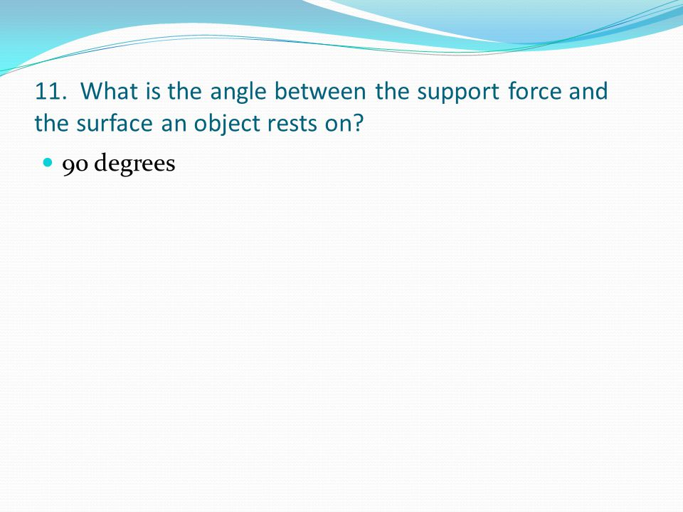 11. What is the angle between the support force and the surface an object rests on
