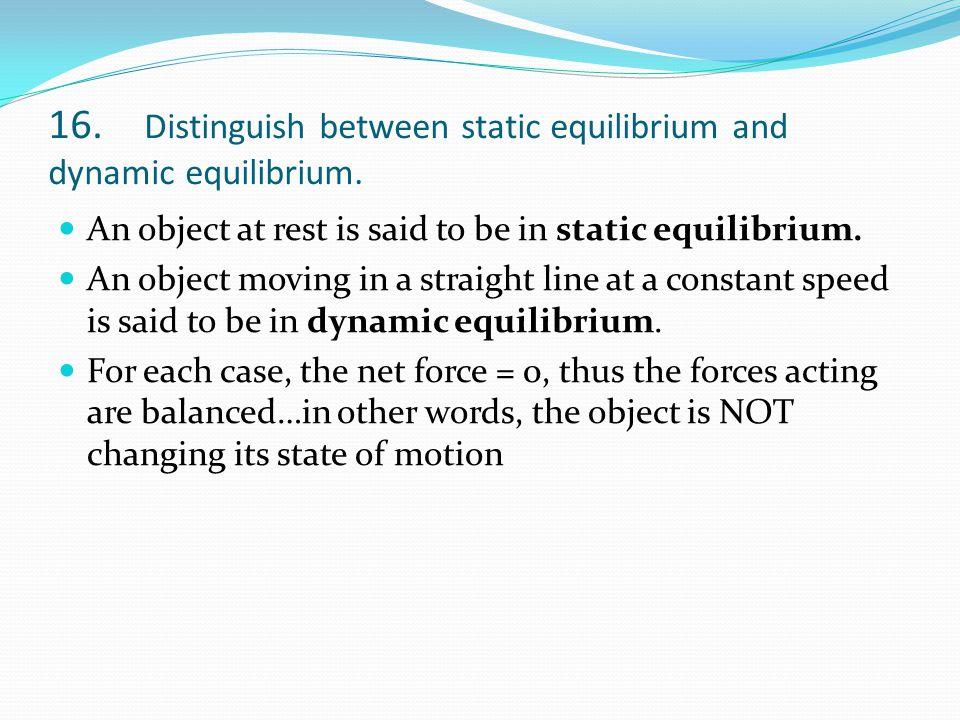 16. Distinguish between static equilibrium and dynamic equilibrium.