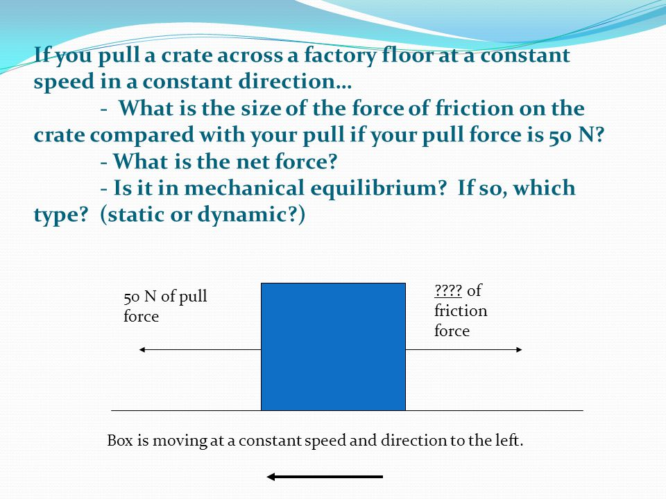 If you pull a crate across a factory floor at a constant speed in a constant direction… - What is the size of the force of friction on the crate compared with your pull if your pull force is 50 N - What is the net force - Is it in mechanical equilibrium If so, which type (static or dynamic )