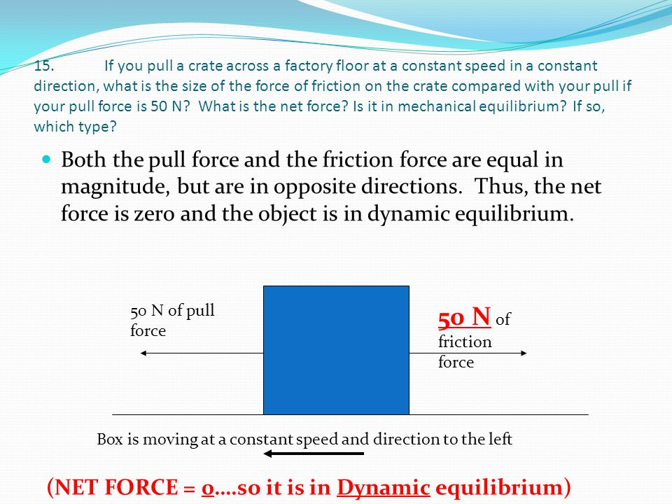 15. If you pull a crate across a factory floor at a constant speed in a constant direction, what is the size of the force of friction on the crate compared with your pull if your pull force is 50 N What is the net force Is it in mechanical equilibrium If so, which type