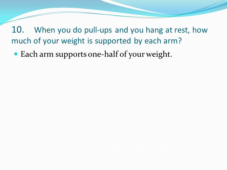 10. When you do pull-ups and you hang at rest, how much of your weight is supported by each arm