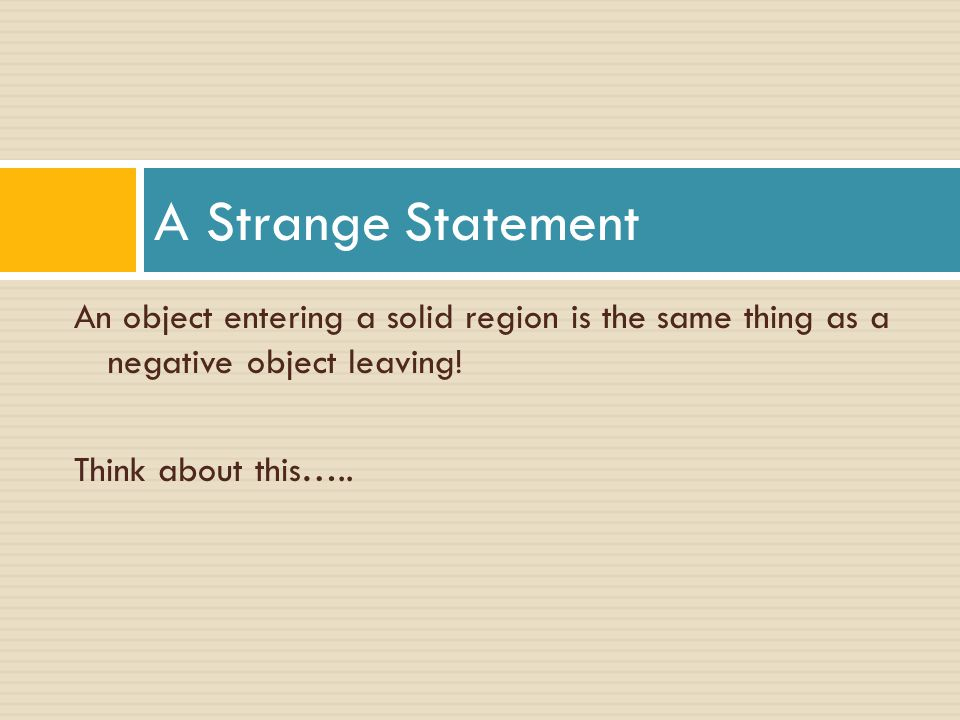 A Strange Statement An object entering a solid region is the same thing as a negative object leaving!